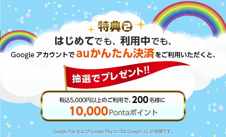 はじめてでも、ご利用中でもGoogle Playでauかんたん決済をご利用いただくと 特典② 税込5,000円以上のご利用で、抽選で200名様に10,000円分のPontaポイントプレゼント。Google Play は、Google LLC の商標です。