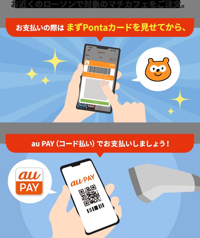 お近くのローソンで対象のマチカフェをご注文。お支払いの際は まずPontaカードを見せてから、au PAY(コード払い)でお支払いしましょう!
