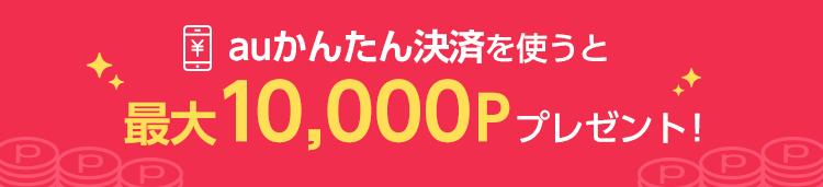 auかんたん決済を使うと最大10,000Pプレゼント!