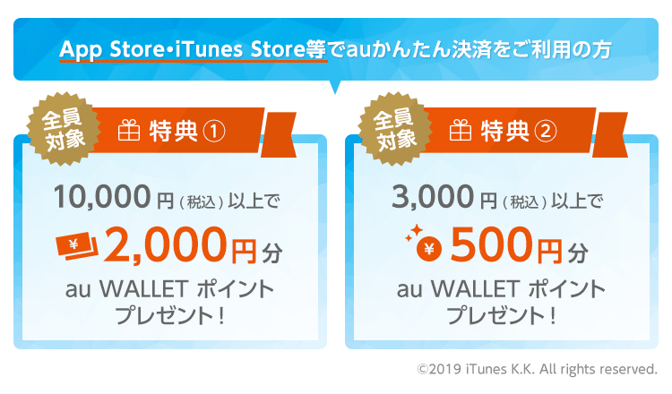 App Store・iTunes Store等でauかんたん決済をご利用の方 全員対象特典 10,000円(税込)以上で2,000円分、3,000円(税込)以上で500円分のau WALLET ポイントプレゼント! ©2019 iTunes K.K. All rights reserved.