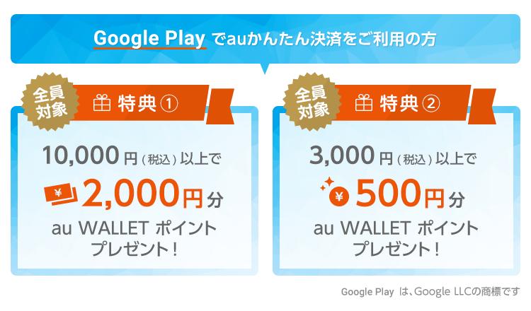 Google Play でauかんたん決済をご利用の方 全員対象特典 10,000円(税込)以上で2,000円分、3,000円(税込)以上で500円分のau WALLET ポイントプレゼント!   Google Play  は、Google LLCの商標です