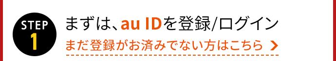 <STEP1>まずは、au IDを登録/ログイン まだ登録がお済みでない方はこちら