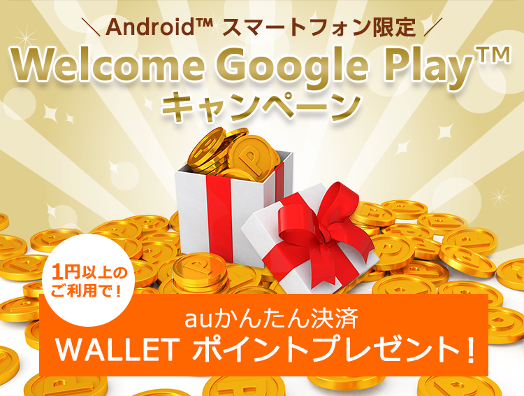 auかんたん決済 Android<sup>TM</sup>ユーザー限定 Welcome Google Play<sup>TM</sup>キャンペーン auかんたん決済ご利用でWALLET ポイントプレゼント!