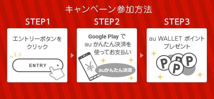 キャンペーン参加方法 STEP1 エントリーボタンをクリック、STEP2 Google Play でauかんたん決済を使ってお支払い、STEP3 au WALLET ポイントプレゼント