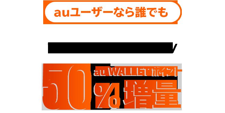 auユーザーなら誰でも 今すぐ増量!今すぐ使える!au WALLETポイント50%増量