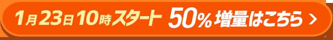 1月23日10時スタート 50%増量はこちら