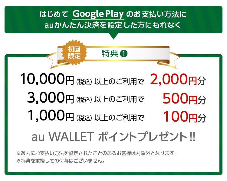 はじめて Google Play のお支払い方法にauかんたん決済を設定した方にもれなく 初回限定特典① 10,000円(税込)以上のご利用で2,000円分、3,000円(税込)以上のご利用で500円分、1,000円(税込)以上のご利用で100円分 au WALLET ポイントプレゼント‼