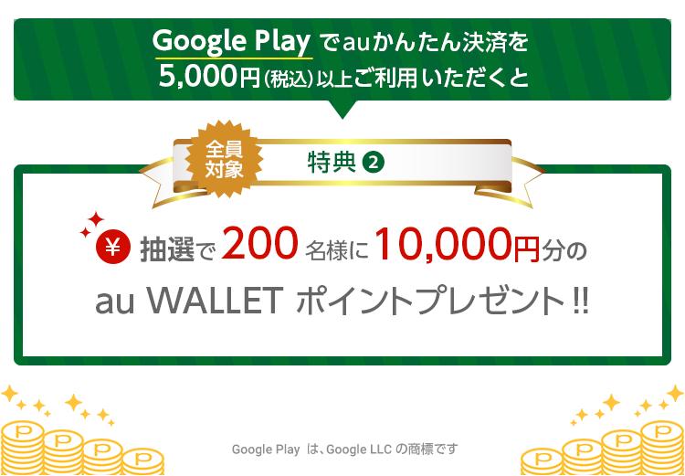 Google Play でauかんたん決済を5,000円(税込)以上ご利用いただくと 全員対象特典② 抽選で200名様に10,000円分のau WALLET ポイントプレゼント Google Play は、Google LLC の商標です