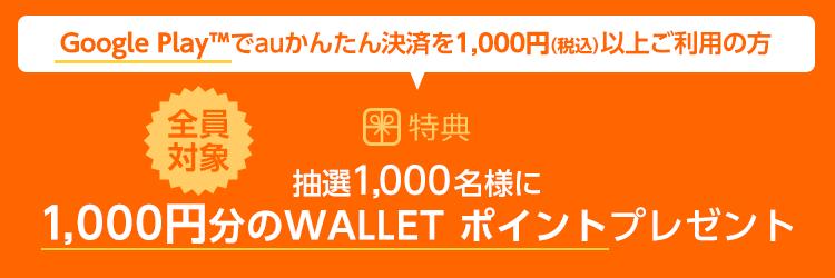 Google Play(TM)でauかんたん決済を1,000円(税込)以上ご利用の方 抽選1,000名様に1,000円分のWALLET ポイントプレゼント