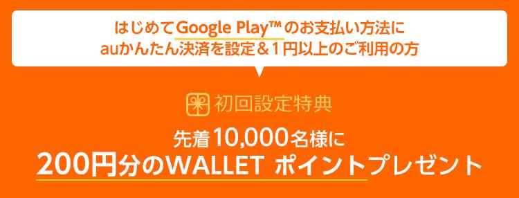 はじめてGoogle Play(TM)のお支払い方法にauかんたん決済を設定&1円以上のご利用の方 特典1:先着10,000名様に200円分のWALLET ポイントプレゼント