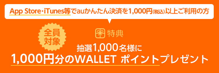 App Store・iTunes等でauかんたん決済を1,000円(税込)以上ご利用の方 抽選1,000名様に1,000円分のWALLET ポイントプレゼント
