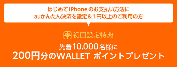 はじめてiPhoneのお支払い方法にauかんたん決済を設定&1円以上のご利用の方 先着10,000名様に200円分のWALLET ポイントプレゼント